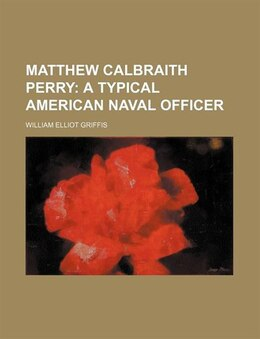 Book Matthew Calbraith Perry; A Typical American Naval Officer: a Typical American Naval Officer by William Elliot Griffis