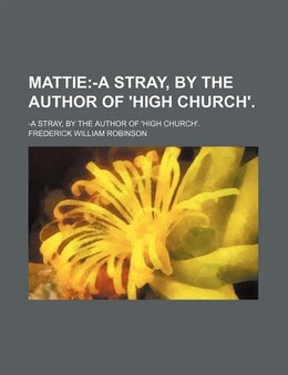 Book Mattie; -a Stray, By The Author Of 'high Church' -a Stray, By The Author Of 'high Church'.: -a… by Frederick William Robinson