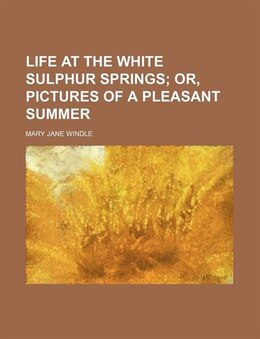 Book Life at the White Sulphur Springs; or, Pictures of a pleasant summer by Mary Jane Windle