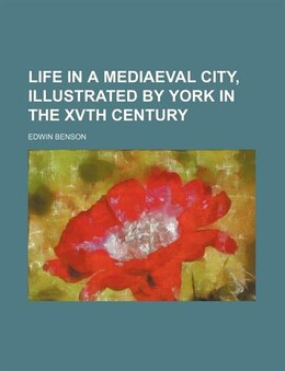 Book Life In A Mediaeval City, Illustrated By York In The Xvth Century by Edwin Benson