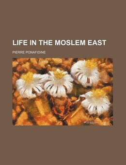 Book Life in the Moslem East by Pierre Ponafidine