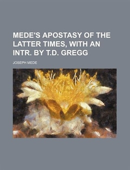 Book Mede's Apostasy of the latter times, with an intr. by T.D. Gregg by Joseph Mede