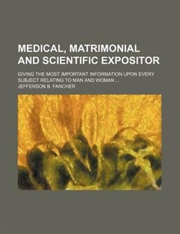 Book Medical, Matrimonial And Scientific Expositor; Giving The Most Important Information Upon Every… by Jefferson B. Fancher