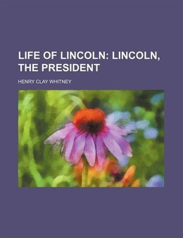 Book Life Of Lincoln (volume 2); Lincoln, The President: Lincoln, the president by Henry Clay Whitney