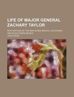 Book Life Of Major General Zachary Taylor; With Notices Of The War In New Mexico, California And In… by John Frost