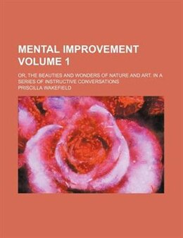 Book Mental Improvement Volume 1; Or, The Beauties And Wonders Of Nature And Art. In A Series Of… by Priscilla Wakefield