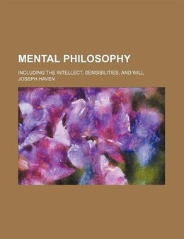Book Mental Philosophy; Including The Intellect, Sensibilities, And Will by Joseph Haven
