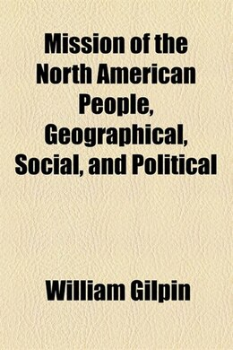 Book Mission of the North American People, Geographical, Social, and Political by William Gilpin