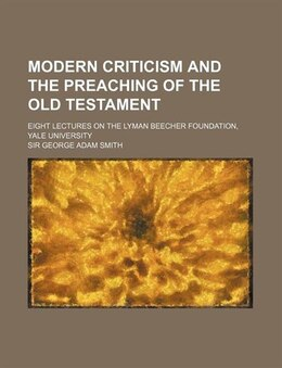 Book Modern Criticism And The Preaching Of The Old Testament; Eight Lectures On The Lyman Beecher… by Sir George Adam Smith