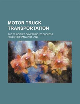 Book Motor Truck Transportation; The Principles Governing Its Success by Frederick Van Zandt Lane
