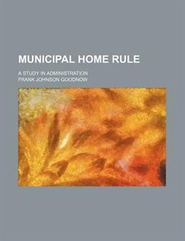 Book Municipal Home Rule; A Study In Administration by Frank Johnson Goodnow