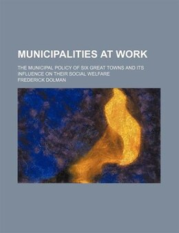Book Municipalities At Work; The Municipal Policy Of Six Great Towns And Its Influence On Their Social… by Frederick Dolman
