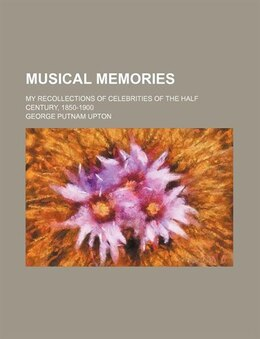 Book Musical Memories; My Recollections Of Celebrities Of The Half Century, 1850-1900 by George Putnam Upton