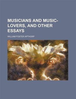 Book Musicians And Music-lovers, And Other Essays by William Foster Apthorp