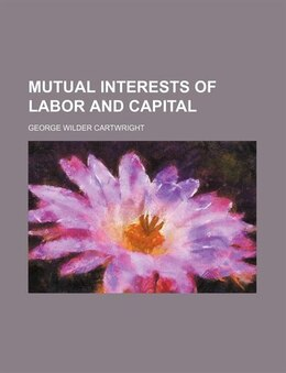 Book Mutual Interests of Labor and Capital by George Wilder Cartwright