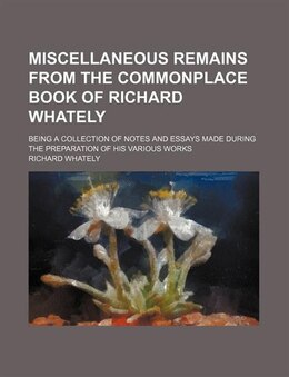 Book Miscellaneous Remains From The Commonplace Book Of Richard Whately; Being A Collection Of Notes And… by Richard Whately