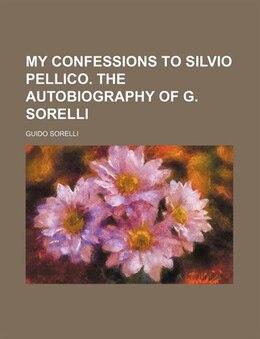Book My Confessions To Silvio Pellico. The Autobiography Of G. Sorelli: the autobiography of G. Sorelli by Guido Sorelli