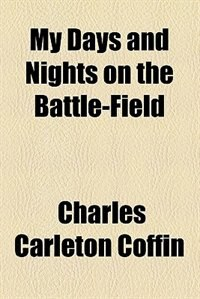 Book My days and nights on the battle-field (1887) by Charles Carleton Coffin