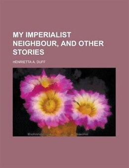 Book My imperialist neighbour, and other stories by Henrietta A. Duff