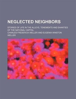Book Neglected Neighbors; Stories Of Life In The Alleys, Tenements And Shanties Of The National Capital by Charles Frederick Weller