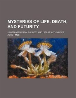 Book Mysteries Of Life, Death, And Futurity; Illustrated From The Best And Latest Authorities by John Timbs