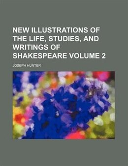 Book New Illustrations Of The Life, Studies, And Writings Of Shakespeare Volume 2 by Joseph Hunter