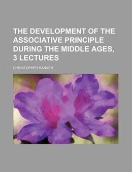 Book The Development Of The Associative Principle During The Middle Ages, 3 Lectures by Christopher Barker