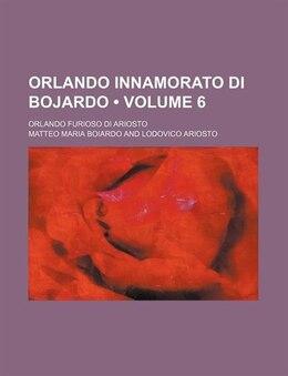 Book Orlando Innamorato Di Bojardo (volume 6); Orlando Furioso Di Ariosto by Matteo Maria Boiardo