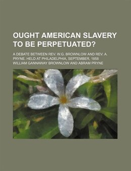 Book Ought American Slavery To Be Perpetuated?; A Debate Between Rev. W.g. Brownlow And Rev. A. Pryne… by William Gannaway Brownlow