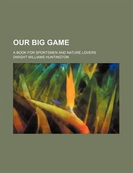 Book Our Big Game; A Book For Sportsmen And Nature Lovers by Dwight Williams Huntington