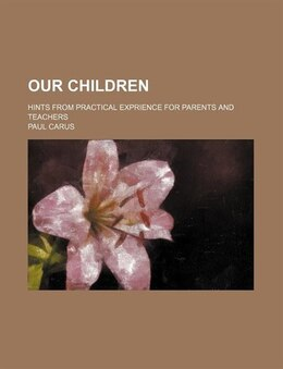 Book Our Children; Hints From Practical Exprience For Parents And Teachers by Paul Carus