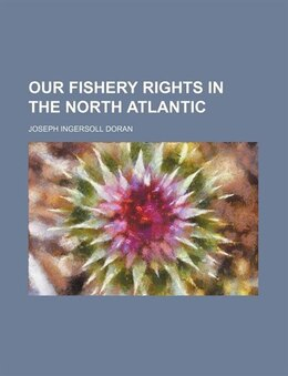 Book Our Fishery Rights in the North Atlantic by Joseph Ingersoll Doran