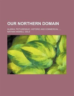 Book Our Northern Domain; Alaska, Picturesque, Historic And Commercial by Nathan Haskell Dole