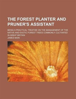 Book The Forest Planter And Pruner's Assistant; Being A Practical Treatise On The Management Of The… by James Main