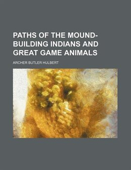 Book Paths Of The Mound-building Indians And Great Game Animals (volume 1) by Archer Butler Hulbert