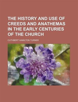 Book The History And Use Of Creeds And Anathemas In The Early Centuries Of The Church by Cuthbert Hamilton Turner