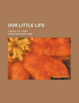 Book Our Little Life; A Novel Of Today by Jessie Georgina Sime