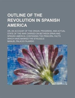 Book Outline Of The Revolution In Spanish America; Or, An Account Of The Origin, Progress, And Actual… by Manuel Palacio Fajardo