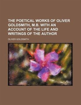 Book The Poetical Works Of Oliver Goldsmith, M.b. With An Account Of The Life And Writings Of The Author by Oliver Goldsmith
