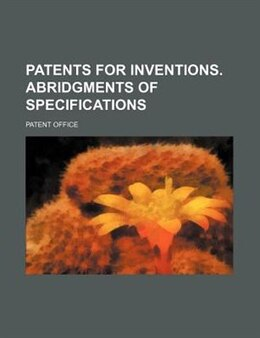 Book Patents for inventions. Abridgments of specifications by Patent Office