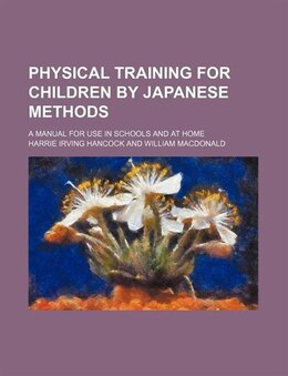 Book Physical Training For Children By Japanese Methods; A Manual For Use In Schools And At Home by Harrie Irving Hancock