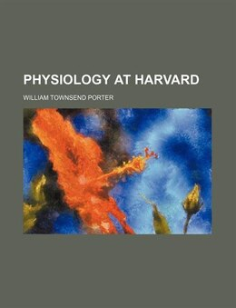 Book Physiology at Harvard by William Townsend Porter