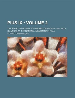Book Pius Ix (volume 2); The Story Of His Life To The Restoration In 1850, With Glimpses At The National… by Alfred Owen Legge