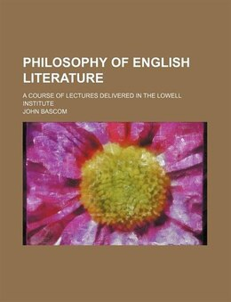Book Philosophy Of English Literature; A Course Of Lectures Delivered In The Lowell Institute by John Bascom