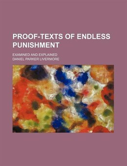 Book Proof-texts Of Endless Punishment; Examined And Explained by Daniel Parker Livermore