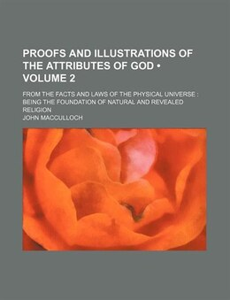 Book Proofs And Illustrations Of The Attributes Of God (volume 2); From The Facts And Laws Of The… by John Macculloch