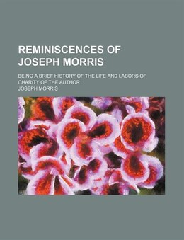 Book Reminiscences Of Joseph Morris; Being A Brief History Of The Life And Labors Of Charity Of The… by Joseph Morris