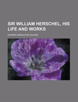 Book Sir William Herschel, His Life And Works by Edward Singleton Holden