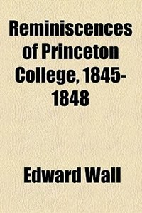 Book Reminiscences of Princeton College, 1845-1848 by Edward Wall
