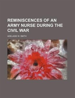 Book Reminiscences of an army nurse during the civil war by Adelaide W. Smith